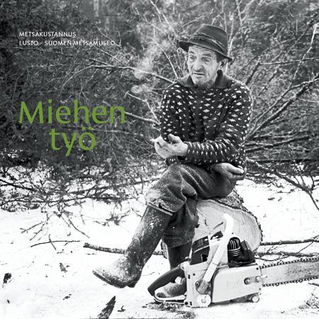 Miehen työ -kirjan kansi, jossa metsätyömies istuu tauolla juuri kaatamansa puun päällä.